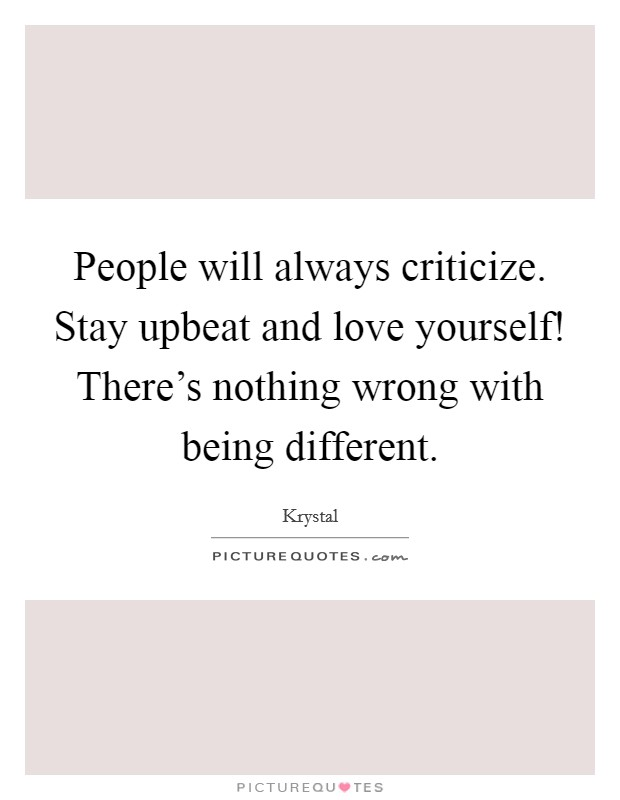 People will always criticize. Stay upbeat and love yourself! There's nothing wrong with being different Picture Quote #1