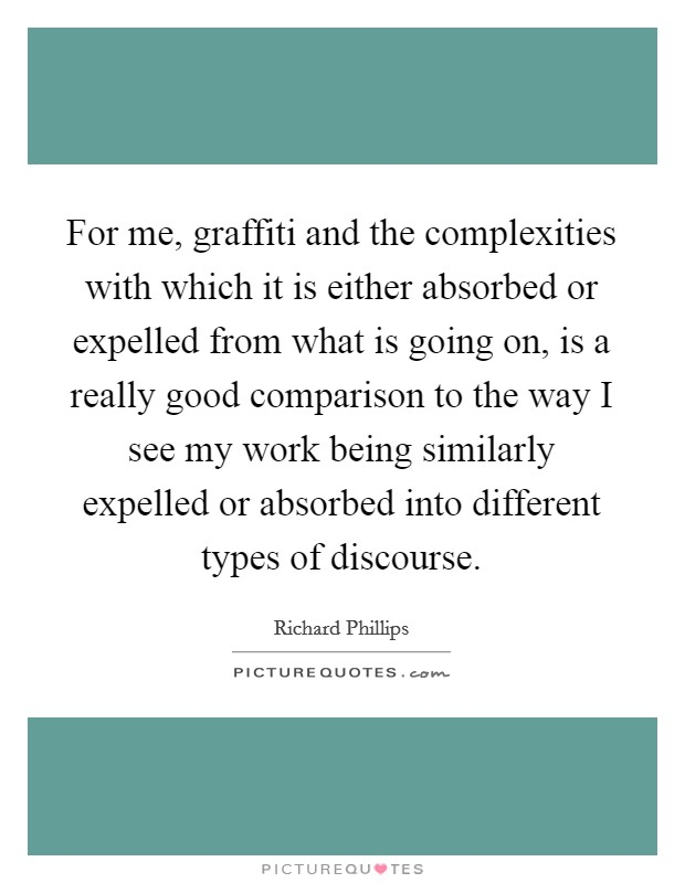 For me, graffiti and the complexities with which it is either absorbed or expelled from what is going on, is a really good comparison to the way I see my work being similarly expelled or absorbed into different types of discourse Picture Quote #1
