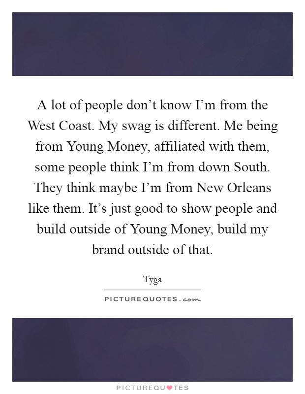 A lot of people don't know I'm from the West Coast. My swag is different. Me being from Young Money, affiliated with them, some people think I'm from down South. They think maybe I'm from New Orleans like them. It's just good to show people and build outside of Young Money, build my brand outside of that Picture Quote #1