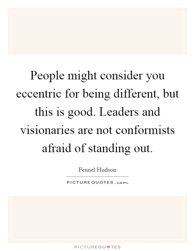 People might consider you eccentric for being different, but this is good. Leaders and visionaries are not conformists afraid of standing out Picture Quote #1