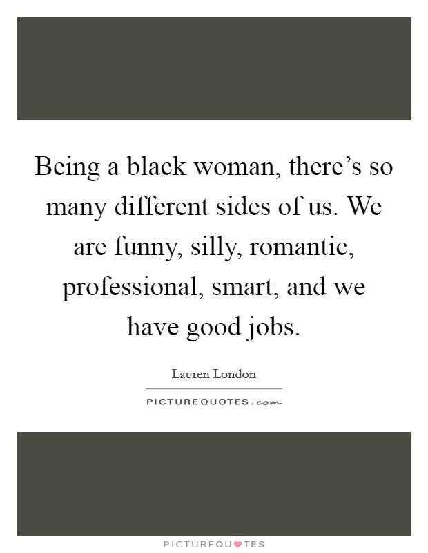 Being a black woman, there's so many different sides of us. We are funny, silly, romantic, professional, smart, and we have good jobs Picture Quote #1