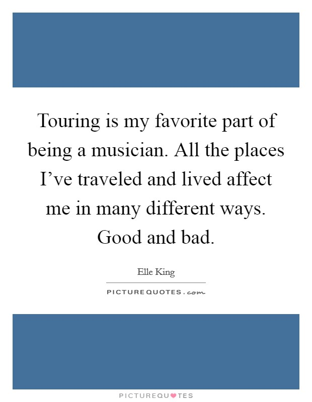 Touring is my favorite part of being a musician. All the places I've traveled and lived affect me in many different ways. Good and bad Picture Quote #1