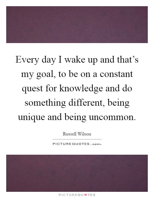Every day I wake up and that's my goal, to be on a constant quest for knowledge and do something different, being unique and being uncommon Picture Quote #1