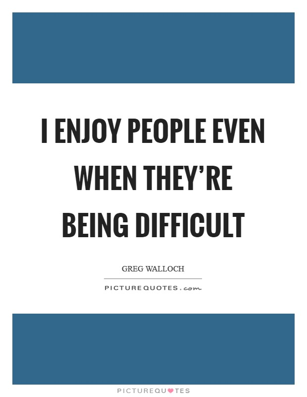 I enjoy people even when they're being difficult Picture Quote #1