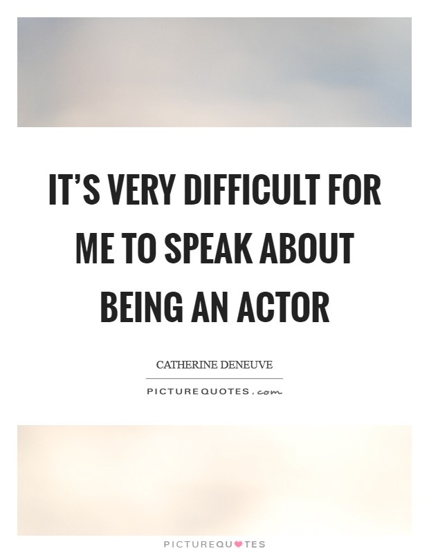 It's very difficult for me to speak about being an actor Picture Quote #1