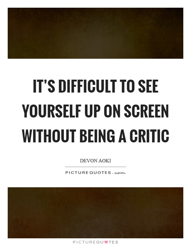 It's difficult to see yourself up on screen without being a critic Picture Quote #1