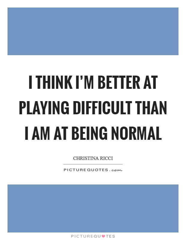 I think I'm better at playing difficult than I am at being normal Picture Quote #1