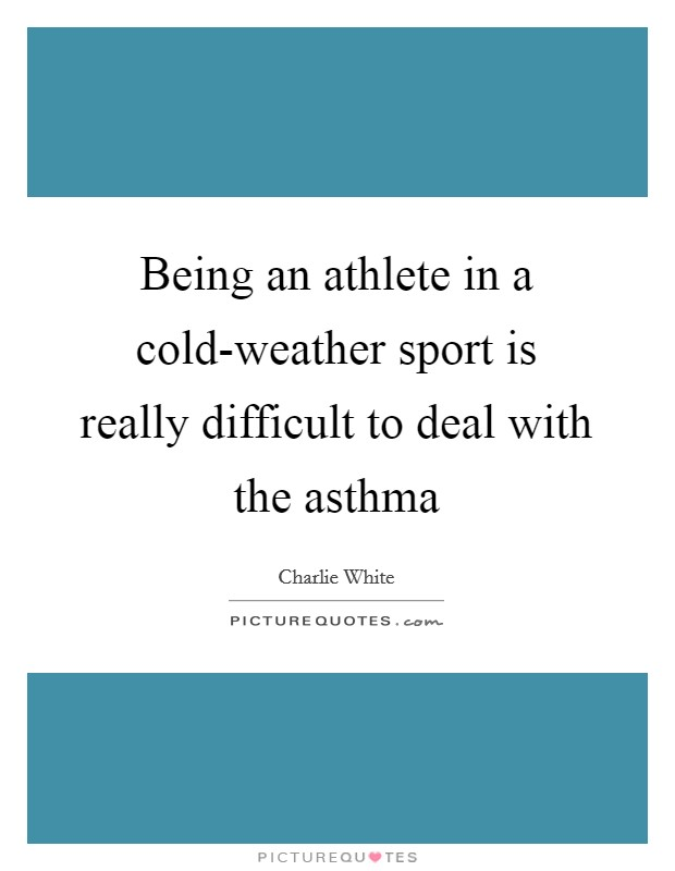 Being an athlete in a cold-weather sport is really difficult to deal with the asthma Picture Quote #1