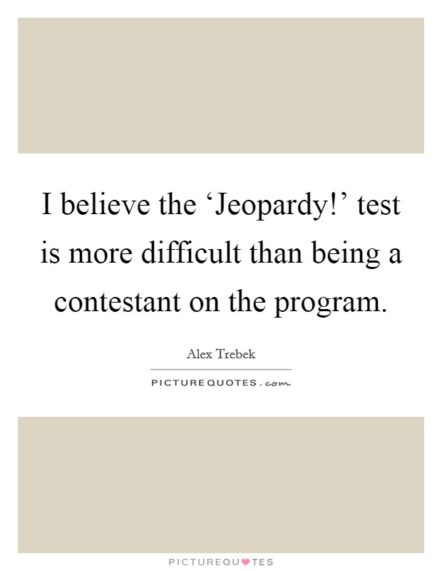I believe the 'Jeopardy!' test is more difficult than being a contestant on the program Picture Quote #1