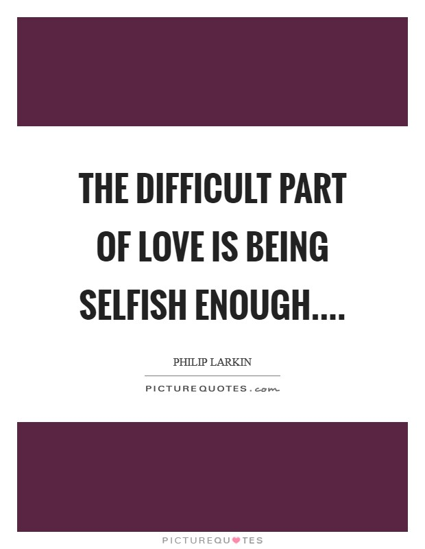 The difficult part of love Is being selfish enough Picture Quote #1