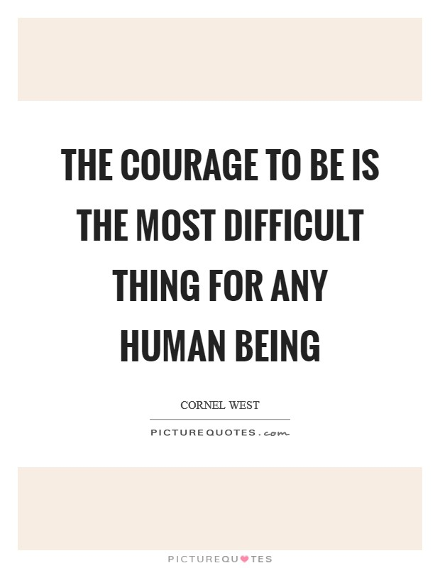 The courage to be is the most difficult thing for any human being Picture Quote #1