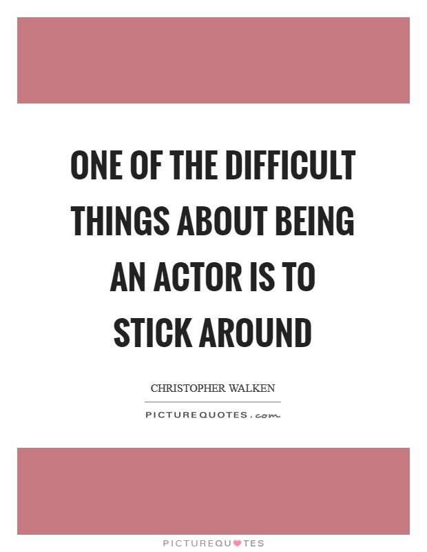 One of the difficult things about being an actor is to stick around Picture Quote #1