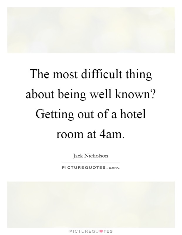 The most difficult thing about being well known? Getting out of a hotel room at 4am Picture Quote #1