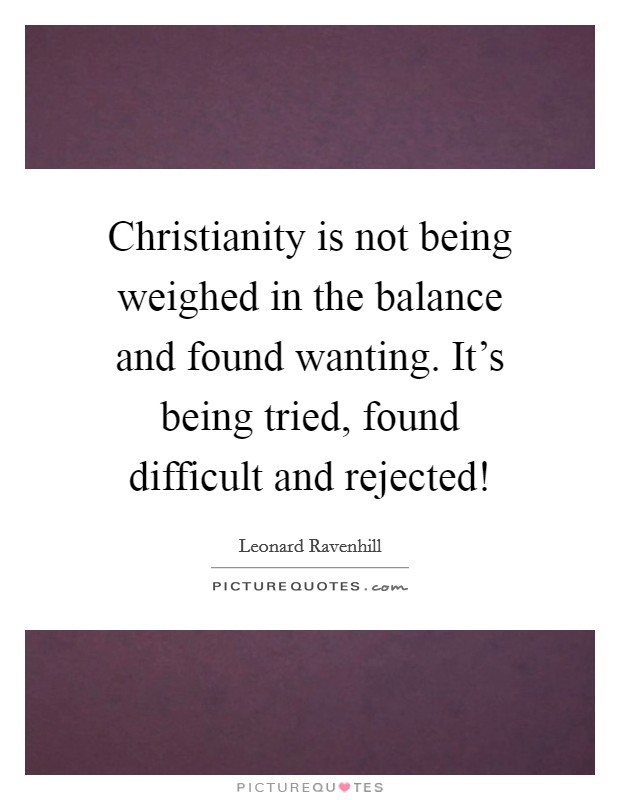 Christianity is not being weighed in the balance and found wanting. It's being tried, found difficult and rejected! Picture Quote #1