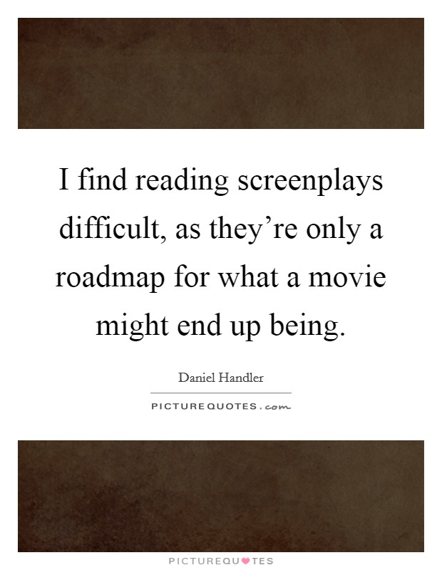 I find reading screenplays difficult, as they're only a roadmap for what a movie might end up being Picture Quote #1