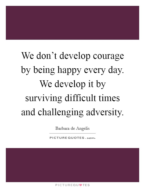 We don't develop courage by being happy every day. We develop it by surviving difficult times and challenging adversity Picture Quote #1
