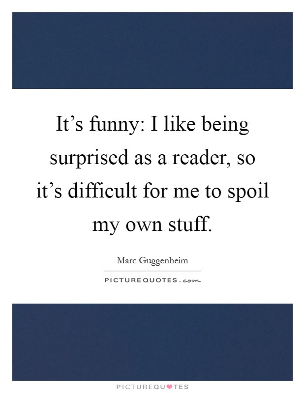It's funny: I like being surprised as a reader, so it's difficult for me to spoil my own stuff Picture Quote #1