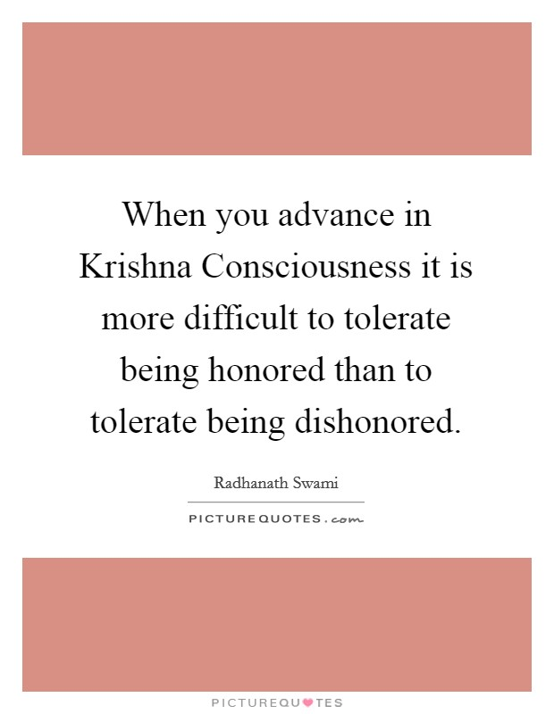 When you advance in Krishna Consciousness it is more difficult to tolerate being honored than to tolerate being dishonored Picture Quote #1