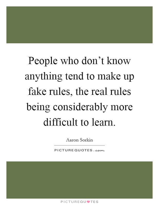 People who don't know anything tend to make up fake rules, the real rules being considerably more difficult to learn Picture Quote #1