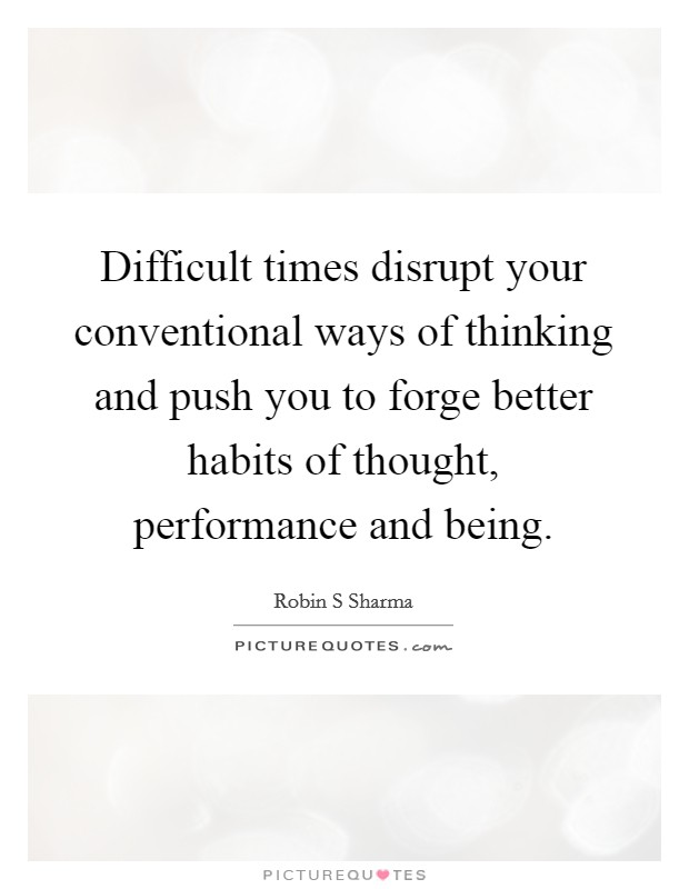 Difficult times disrupt your conventional ways of thinking and push you to forge better habits of thought, performance and being Picture Quote #1