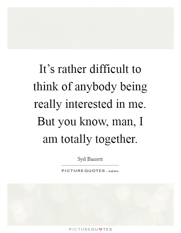 It's rather difficult to think of anybody being really interested in me. But you know, man, I am totally together Picture Quote #1