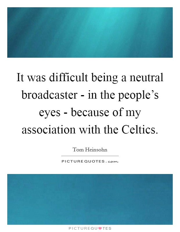 It was difficult being a neutral broadcaster - in the people's eyes - because of my association with the Celtics Picture Quote #1