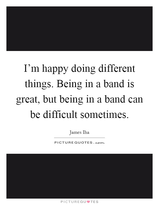 I'm happy doing different things. Being in a band is great, but being in a band can be difficult sometimes Picture Quote #1