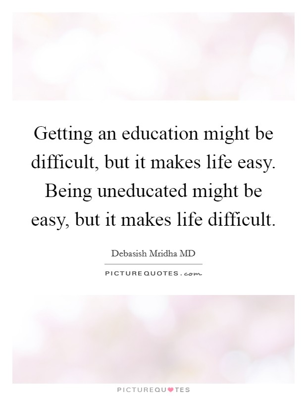 Getting an education might be difficult, but it makes life easy. Being uneducated might be easy, but it makes life difficult Picture Quote #1