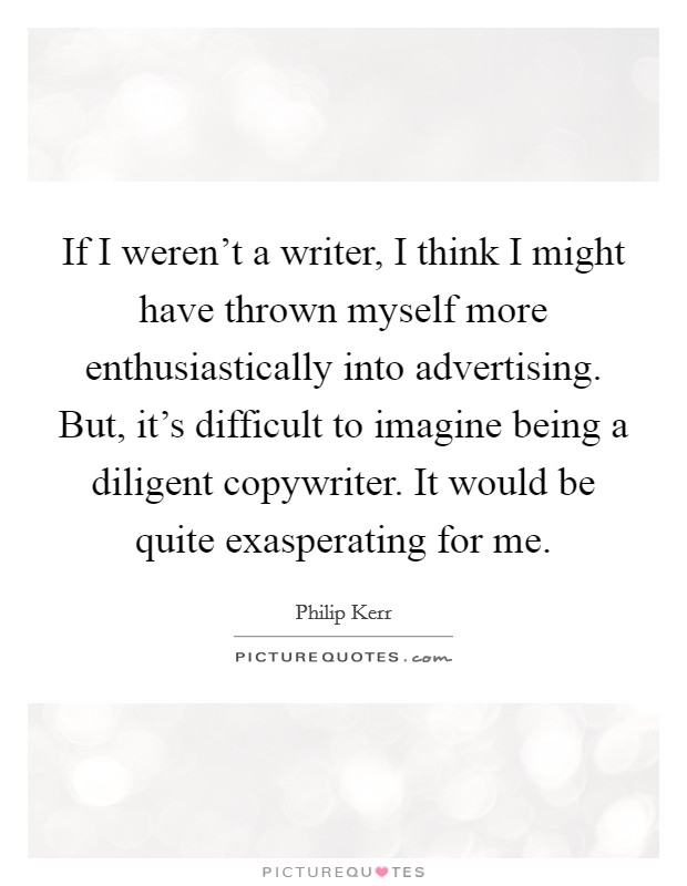 If I weren't a writer, I think I might have thrown myself more enthusiastically into advertising. But, it's difficult to imagine being a diligent copywriter. It would be quite exasperating for me Picture Quote #1