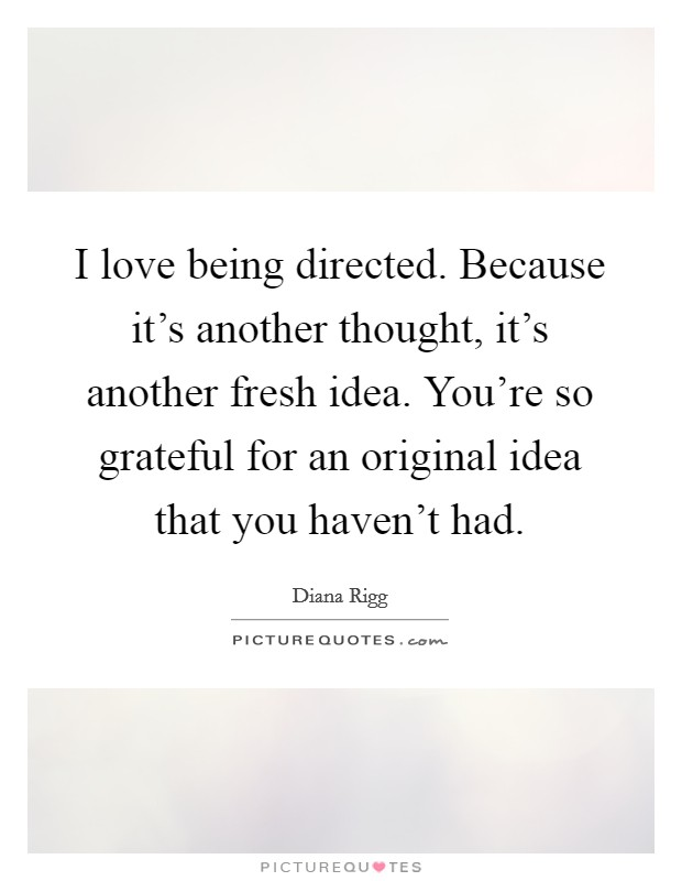 I love being directed. Because it's another thought, it's another fresh idea. You're so grateful for an original idea that you haven't had Picture Quote #1