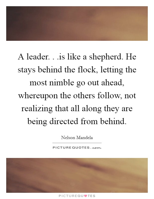 A leader. . .is like a shepherd. He stays behind the flock, letting the most nimble go out ahead, whereupon the others follow, not realizing that all along they are being directed from behind Picture Quote #1