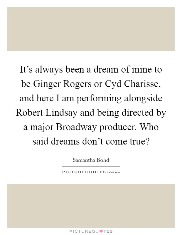 It's always been a dream of mine to be Ginger Rogers or Cyd Charisse, and here I am performing alongside Robert Lindsay and being directed by a major Broadway producer. Who said dreams don't come true? Picture Quote #1