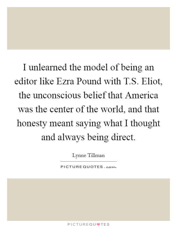 I unlearned the model of being an editor like Ezra Pound with T.S. Eliot, the unconscious belief that America was the center of the world, and that honesty meant saying what I thought and always being direct Picture Quote #1