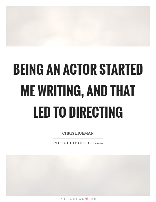 Being an actor started me writing, and that led to directing Picture Quote #1