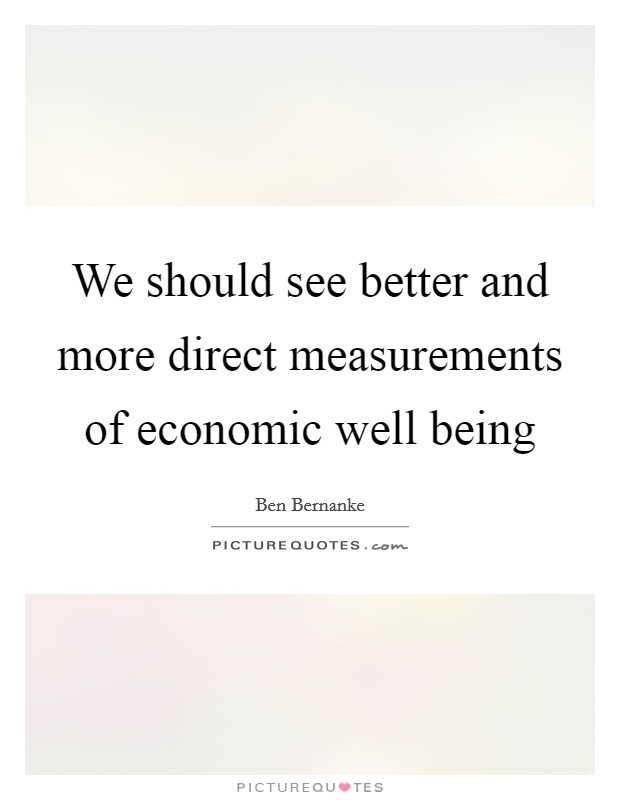 We should see better and more direct measurements of economic well being Picture Quote #1