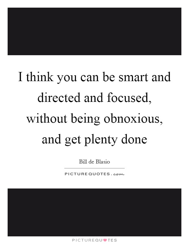 I think you can be smart and directed and focused, without being obnoxious, and get plenty done Picture Quote #1