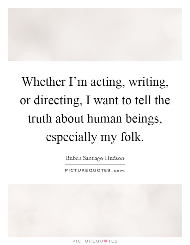 Whether I'm acting, writing, or directing, I want to tell the truth about human beings, especially my folk Picture Quote #1