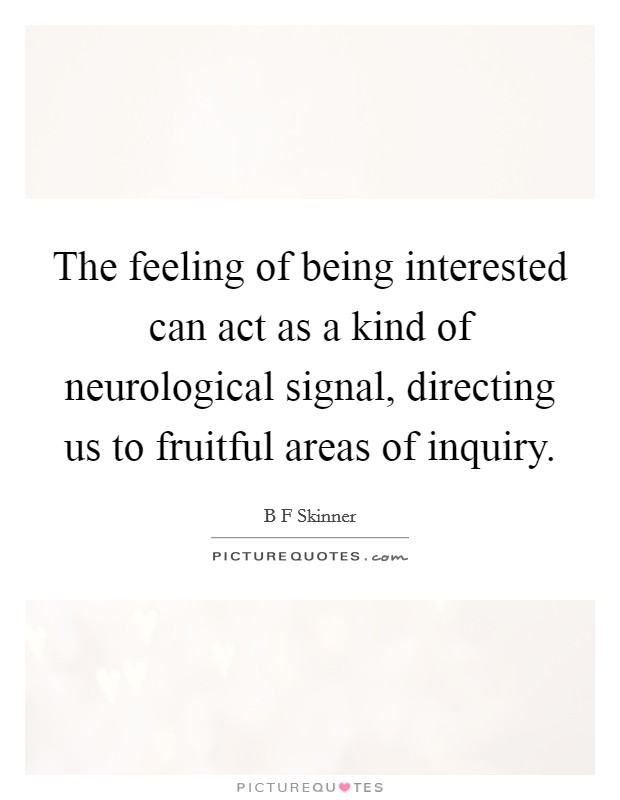 The feeling of being interested can act as a kind of neurological signal, directing us to fruitful areas of inquiry Picture Quote #1