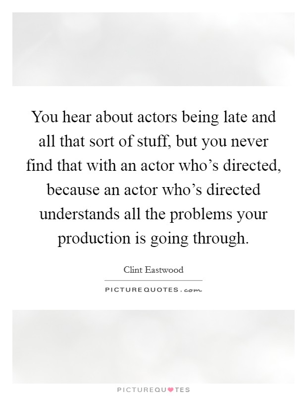You hear about actors being late and all that sort of stuff, but you never find that with an actor who's directed, because an actor who's directed understands all the problems your production is going through Picture Quote #1