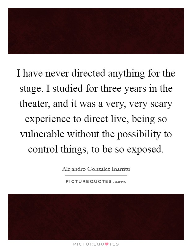 I have never directed anything for the stage. I studied for three years in the theater, and it was a very, very scary experience to direct live, being so vulnerable without the possibility to control things, to be so exposed Picture Quote #1