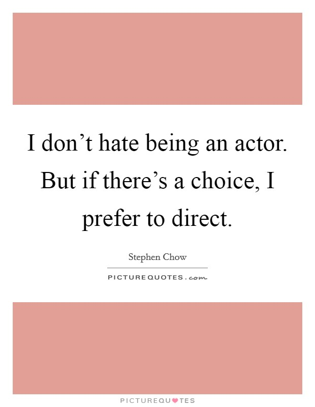 I don't hate being an actor. But if there's a choice, I prefer to direct Picture Quote #1