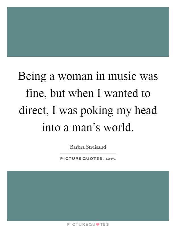 Being a woman in music was fine, but when I wanted to direct, I was poking my head into a man's world Picture Quote #1