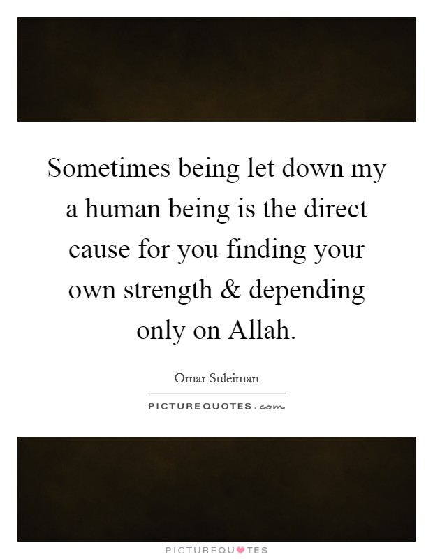 Sometimes being let down my a human being is the direct cause for you finding your own strength and depending only on Allah Picture Quote #1