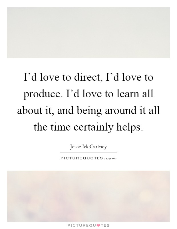 I'd love to direct, I'd love to produce. I'd love to learn all about it, and being around it all the time certainly helps Picture Quote #1