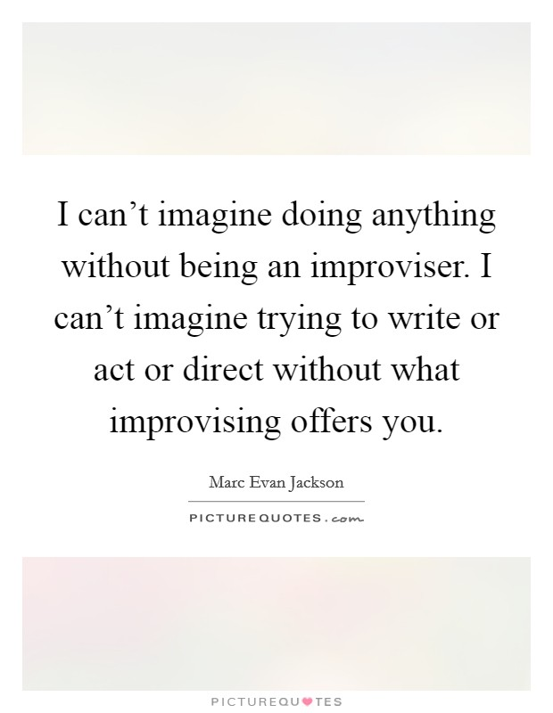 I can't imagine doing anything without being an improviser. I can't imagine trying to write or act or direct without what improvising offers you Picture Quote #1