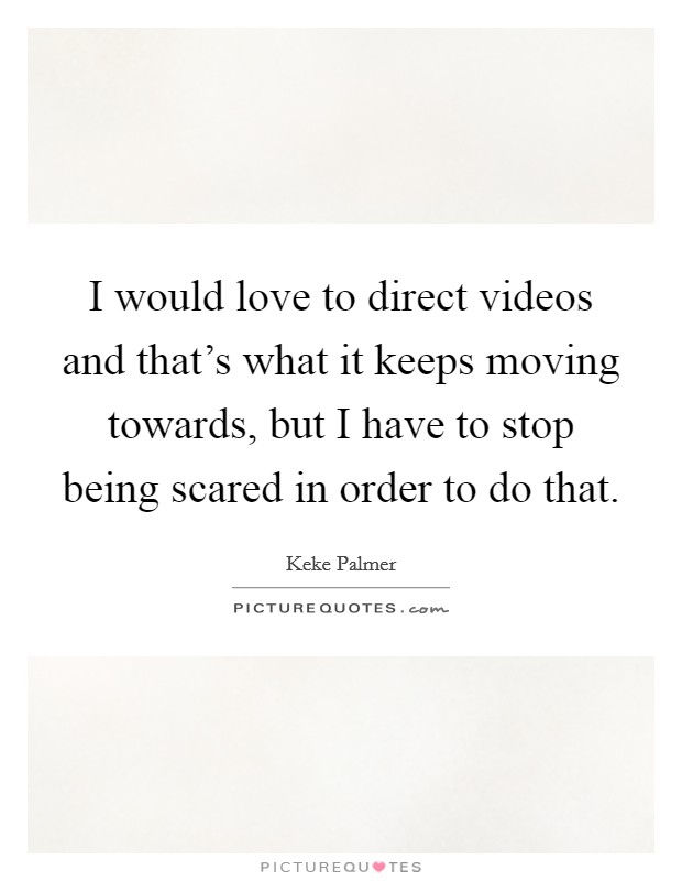 I would love to direct videos and that's what it keeps moving towards, but I have to stop being scared in order to do that Picture Quote #1