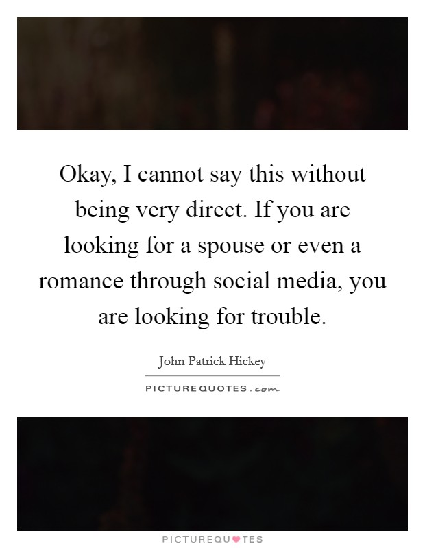 Okay, I cannot say this without being very direct. If you are looking for a spouse or even a romance through social media, you are looking for trouble Picture Quote #1