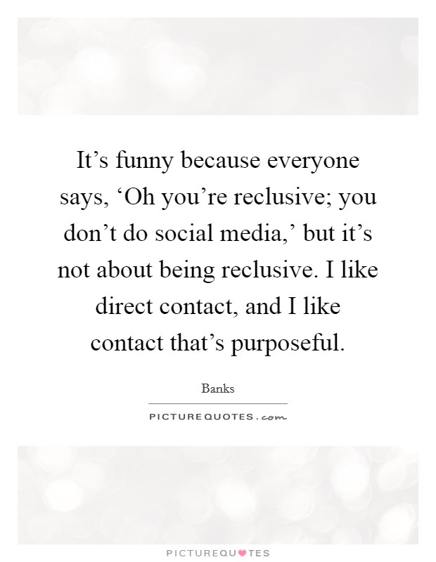 It's funny because everyone says, 'Oh you're reclusive; you don't do social media,' but it's not about being reclusive. I like direct contact, and I like contact that's purposeful Picture Quote #1