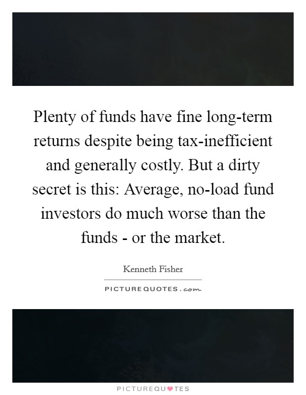 Plenty of funds have fine long-term returns despite being tax-inefficient and generally costly. But a dirty secret is this: Average, no-load fund investors do much worse than the funds - or the market Picture Quote #1