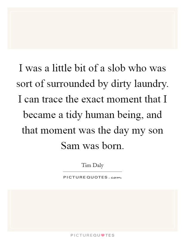 I was a little bit of a slob who was sort of surrounded by dirty laundry. I can trace the exact moment that I became a tidy human being, and that moment was the day my son Sam was born Picture Quote #1